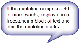 If the quotation comprises 40 or more words, display it in a freestanding block of text and omit the quotation marks.